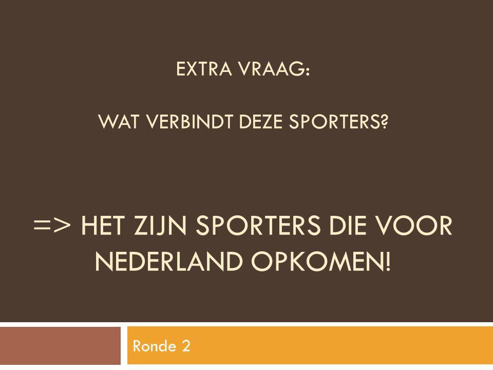 EXTRA VRAAG: WAT VERBINDT DEZE SPORTERS? => HET ZIJN SPORTERS DIE VOOR NEDERLAND OPKOMEN! Ronde 2