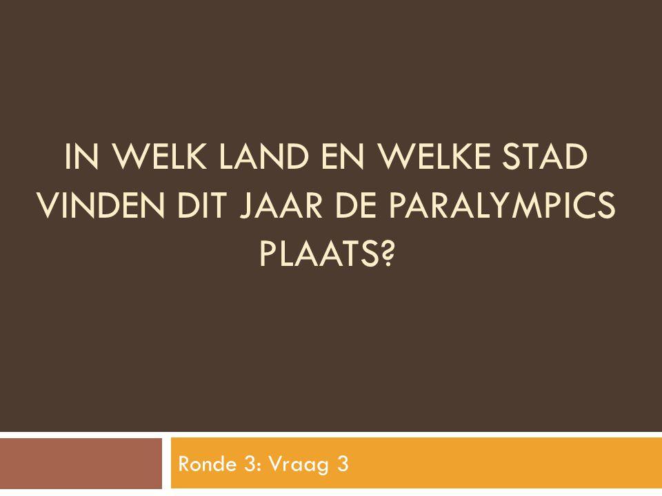 IN WELK LAND EN WELKE STAD VINDEN DIT JAAR DE PARALYMPICS PLAATS? Ronde 3: Vraag 3