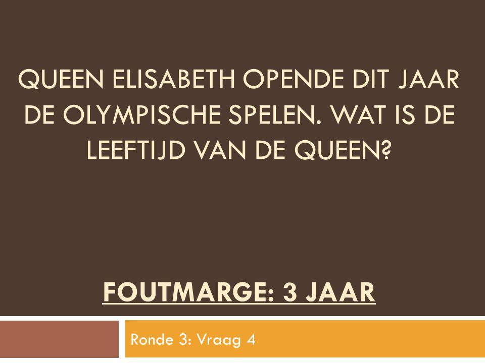 QUEEN ELISABETH OPENDE DIT JAAR DE OLYMPISCHE SPELEN. WAT IS DE LEEFTIJD VAN DE QUEEN? FOUTMARGE: 3 JAAR Ronde 3: Vraag 4