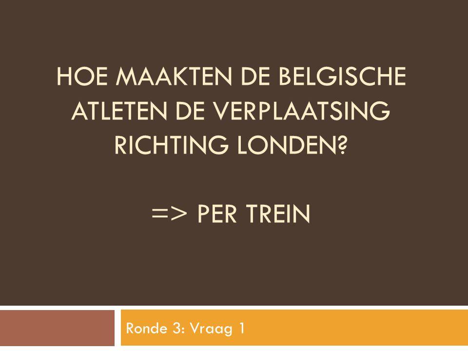 HOE MAAKTEN DE BELGISCHE ATLETEN DE VERPLAATSING RICHTING LONDEN? => PER TREIN Ronde 3: Vraag 1