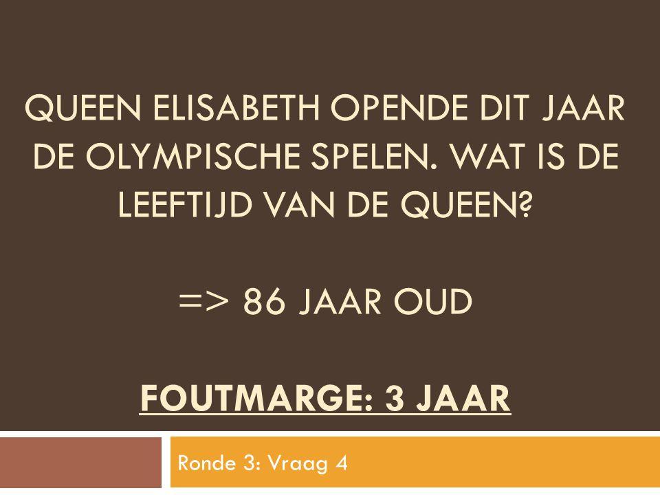 QUEEN ELISABETH OPENDE DIT JAAR DE OLYMPISCHE SPELEN. WAT IS DE LEEFTIJD VAN DE QUEEN? => 86 JAAR OUD FOUTMARGE: 3 JAAR Ronde 3: Vraag 4