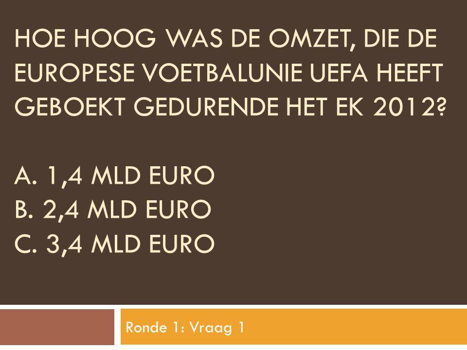 HOE HOOG WAS DE OMZET, DIE DE EUROPESE VOETBALUNIE UEFA HEEFT GEBOEKT GEDURENDE HET EK 2012? A. 1,4 MLD EURO B. 2,4 MLD EURO C. 3,4 MLD EURO Ronde 1: