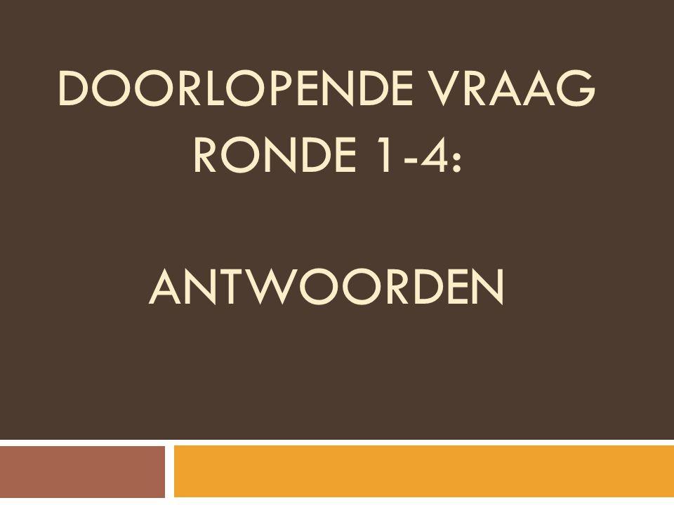 DOORLOPENDE VRAAG RONDE 1-4: ANTWOORDEN