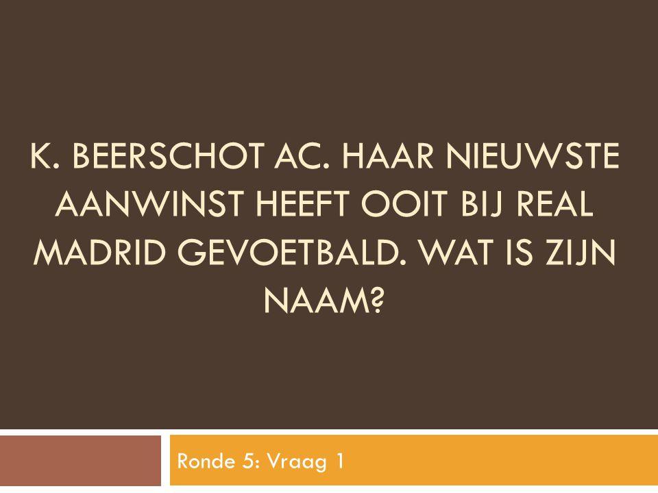 K. BEERSCHOT AC. HAAR NIEUWSTE AANWINST HEEFT OOIT BIJ REAL MADRID GEVOETBALD. WAT IS ZIJN NAAM? Ronde 5: Vraag 1