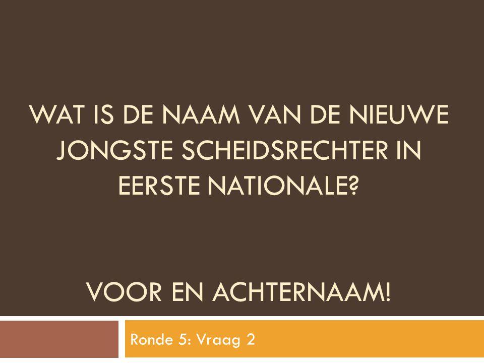 WAT IS DE NAAM VAN DE NIEUWE JONGSTE SCHEIDSRECHTER IN EERSTE NATIONALE? VOOR EN ACHTERNAAM! Ronde 5: Vraag 2