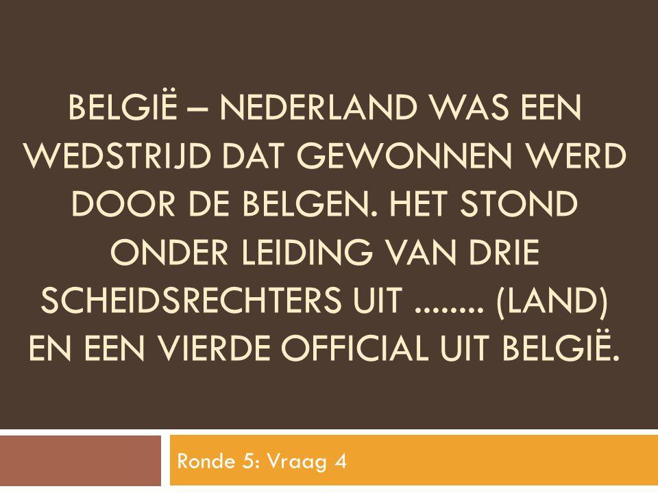 BELGIË – NEDERLAND WAS EEN WEDSTRIJD DAT GEWONNEN WERD DOOR DE BELGEN. HET STOND ONDER LEIDING VAN DRIE SCHEIDSRECHTERS UIT........ (LAND) EN EEN VIER