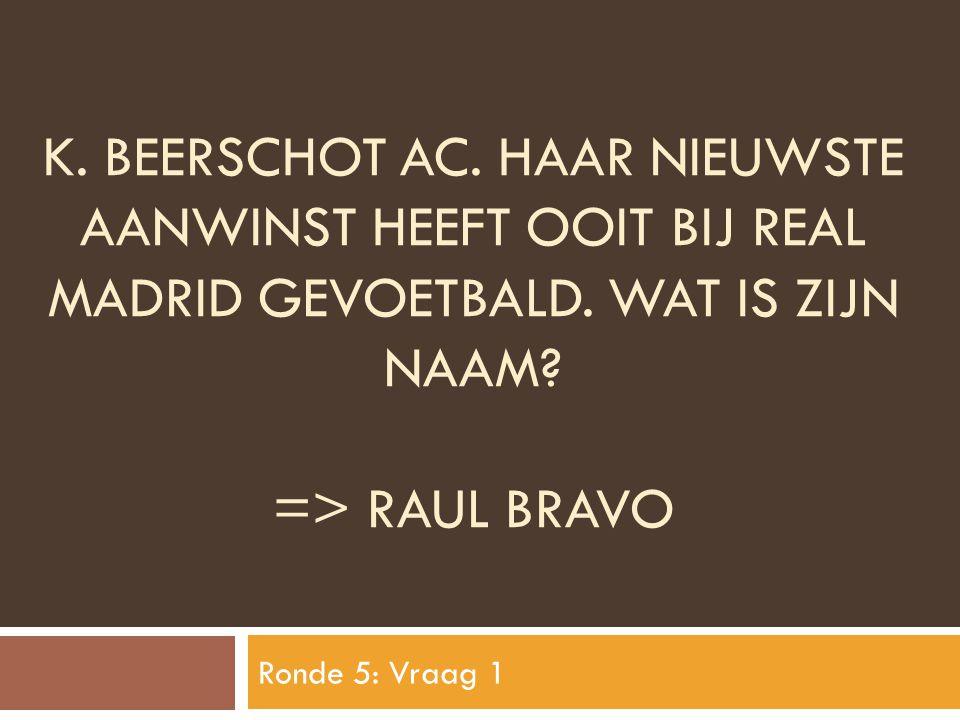 K. BEERSCHOT AC. HAAR NIEUWSTE AANWINST HEEFT OOIT BIJ REAL MADRID GEVOETBALD. WAT IS ZIJN NAAM? => RAUL BRAVO Ronde 5: Vraag 1