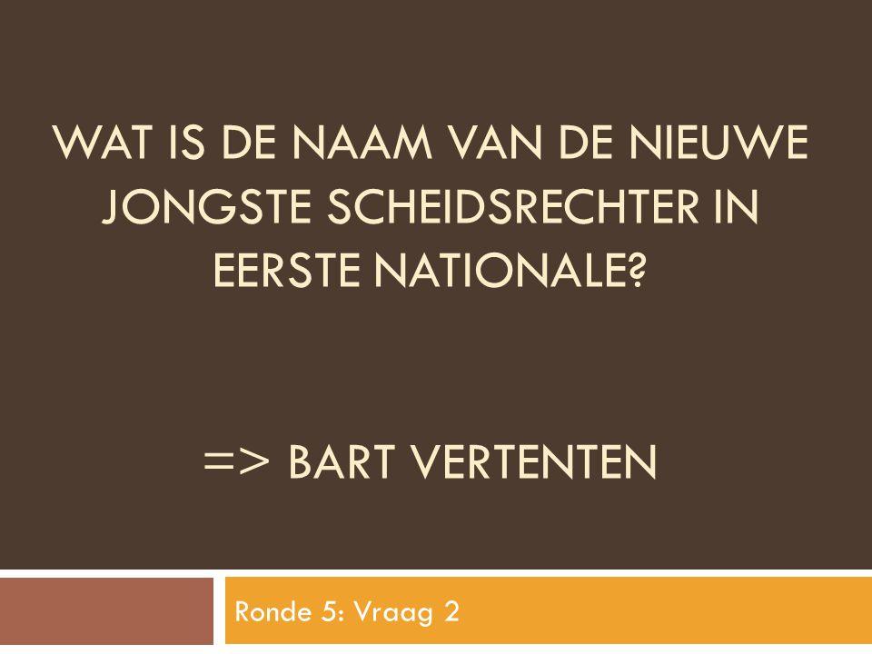 WAT IS DE NAAM VAN DE NIEUWE JONGSTE SCHEIDSRECHTER IN EERSTE NATIONALE? => BART VERTENTEN Ronde 5: Vraag 2
