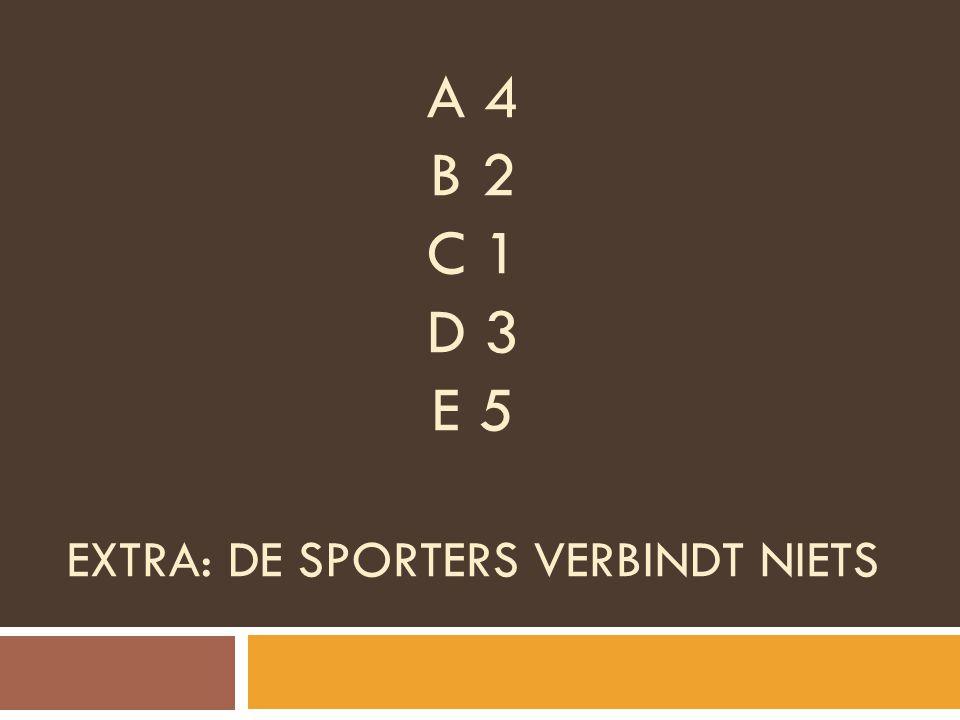 A 4 B 2 C 1 D 3 E 5 EXTRA: DE SPORTERS VERBINDT NIETS