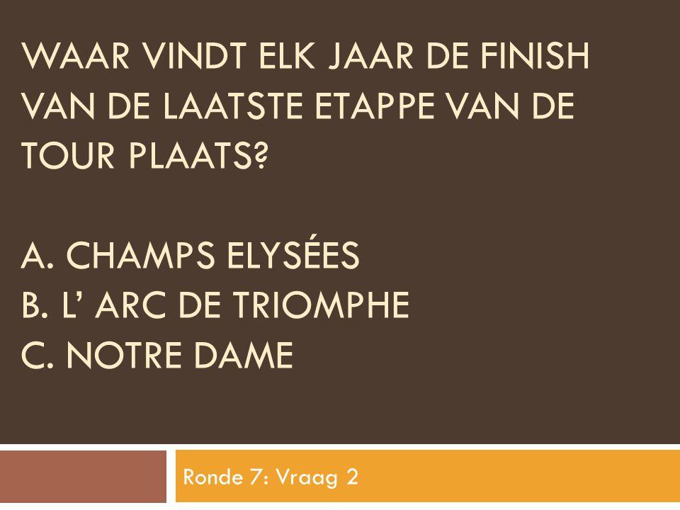 WAAR VINDT ELK JAAR DE FINISH VAN DE LAATSTE ETAPPE VAN DE TOUR PLAATS? A. CHAMPS ELYSÉES B. L' ARC DE TRIOMPHE C. NOTRE DAME Ronde 7: Vraag 2