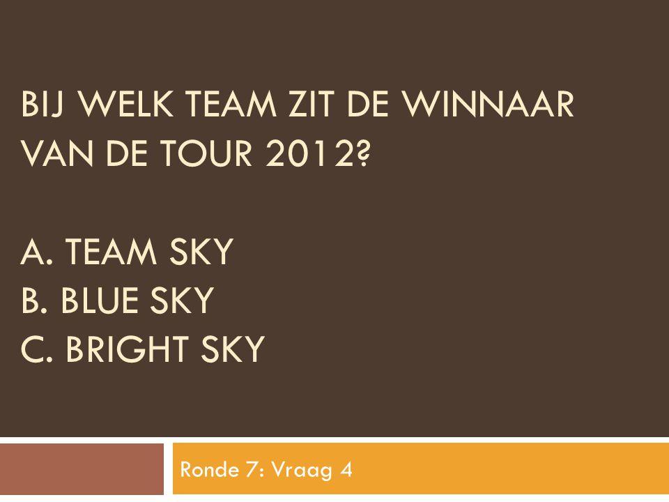 BIJ WELK TEAM ZIT DE WINNAAR VAN DE TOUR 2012? A. TEAM SKY B. BLUE SKY C. BRIGHT SKY Ronde 7: Vraag 4