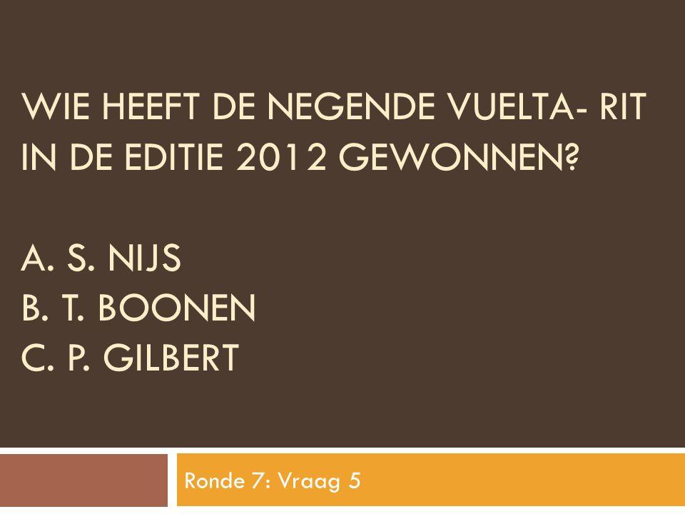 WIE HEEFT DE NEGENDE VUELTA- RIT IN DE EDITIE 2012 GEWONNEN? A. S. NIJS B. T. BOONEN C. P. GILBERT Ronde 7: Vraag 5