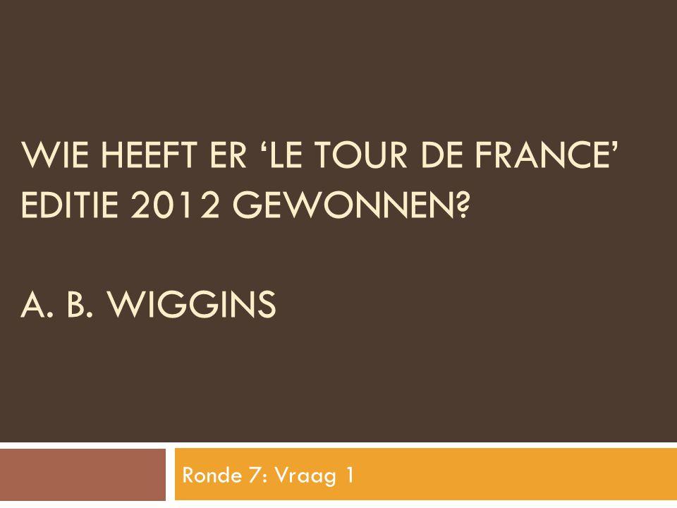 WIE HEEFT ER 'LE TOUR DE FRANCE' EDITIE 2012 GEWONNEN? A. B. WIGGINS Ronde 7: Vraag 1