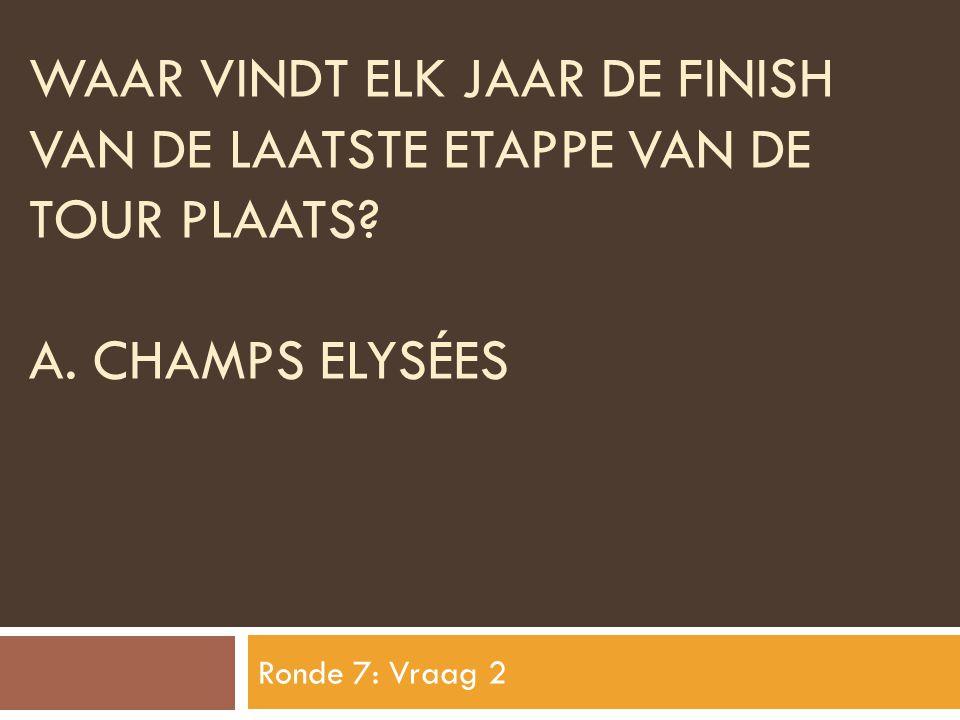 WAAR VINDT ELK JAAR DE FINISH VAN DE LAATSTE ETAPPE VAN DE TOUR PLAATS? A. CHAMPS ELYSÉES Ronde 7: Vraag 2