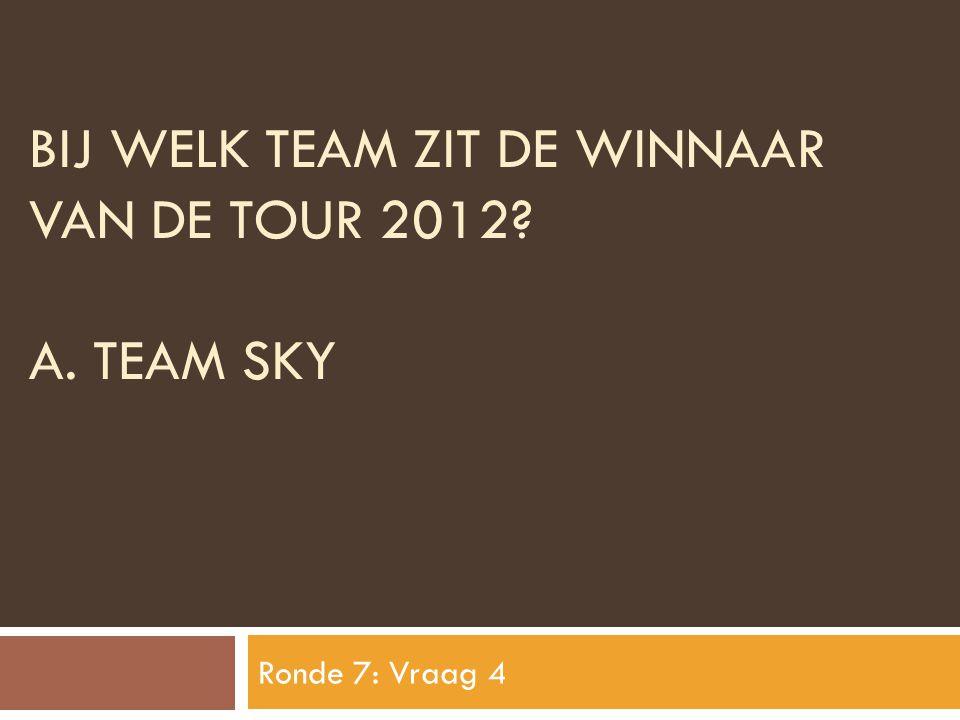 BIJ WELK TEAM ZIT DE WINNAAR VAN DE TOUR 2012? A. TEAM SKY Ronde 7: Vraag 4