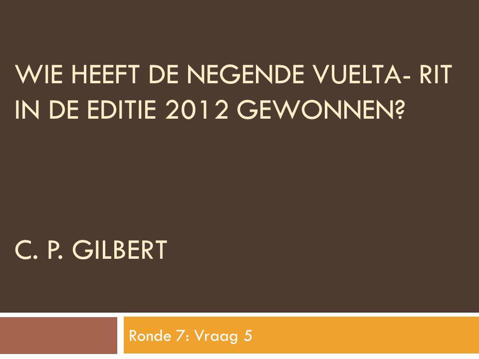 WIE HEEFT DE NEGENDE VUELTA- RIT IN DE EDITIE 2012 GEWONNEN? C. P. GILBERT Ronde 7: Vraag 5