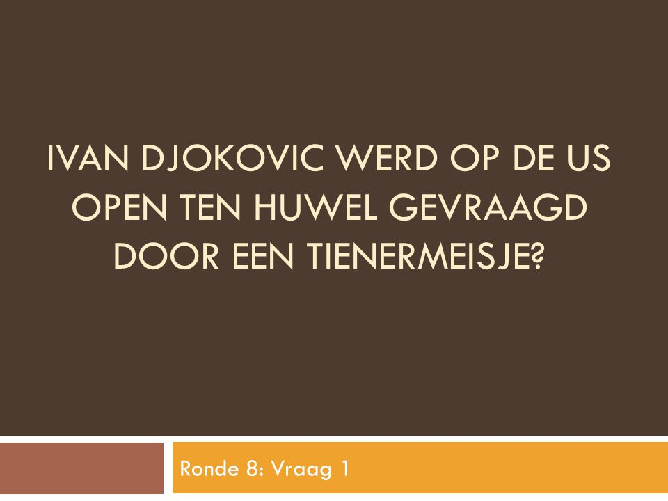IVAN DJOKOVIC WERD OP DE US OPEN TEN HUWEL GEVRAAGD DOOR EEN TIENERMEISJE? Ronde 8: Vraag 1