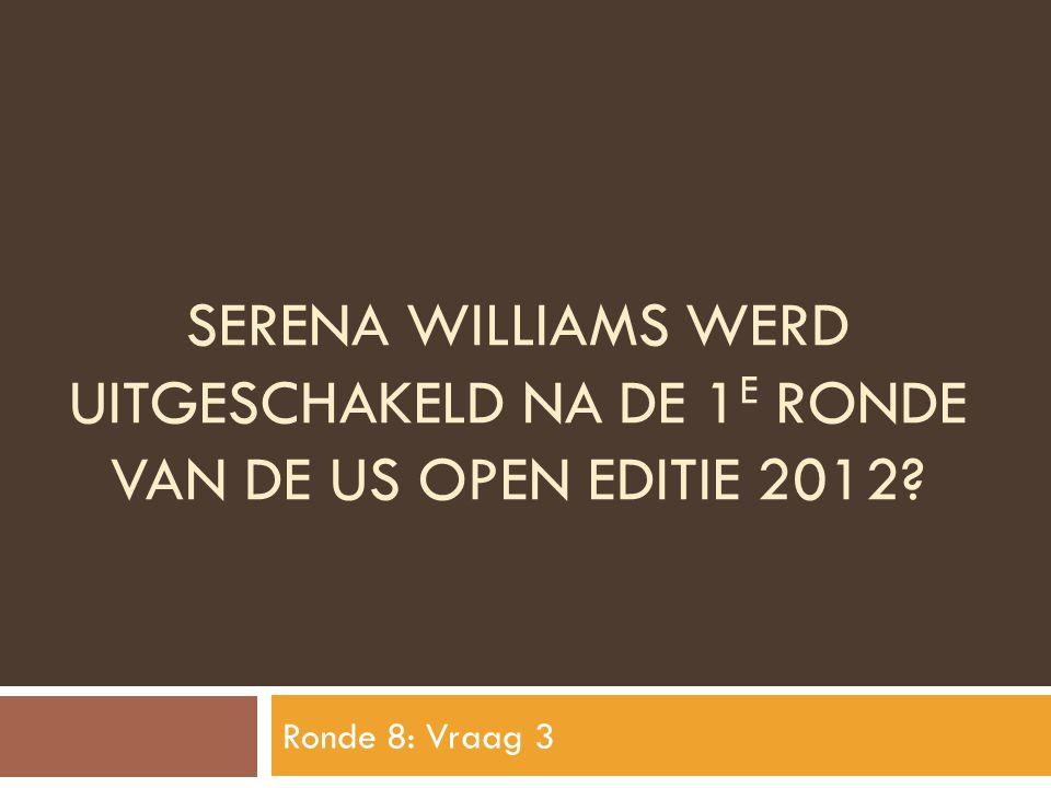 SERENA WILLIAMS WERD UITGESCHAKELD NA DE 1 E RONDE VAN DE US OPEN EDITIE 2012? Ronde 8: Vraag 3