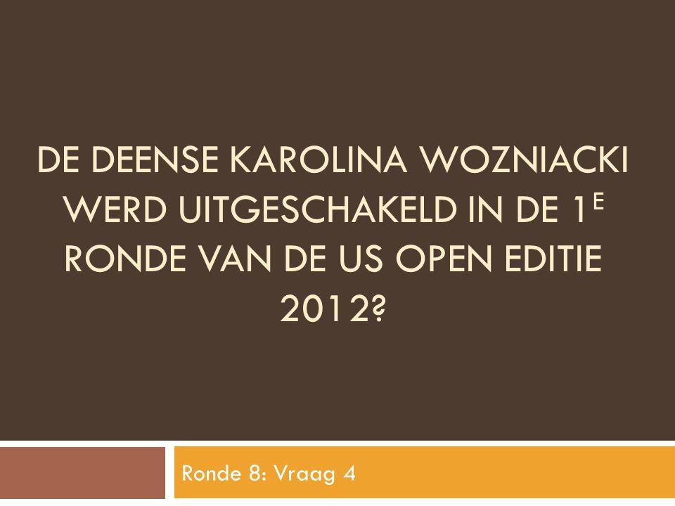 DE DEENSE KAROLINA WOZNIACKI WERD UITGESCHAKELD IN DE 1 E RONDE VAN DE US OPEN EDITIE 2012? Ronde 8: Vraag 4