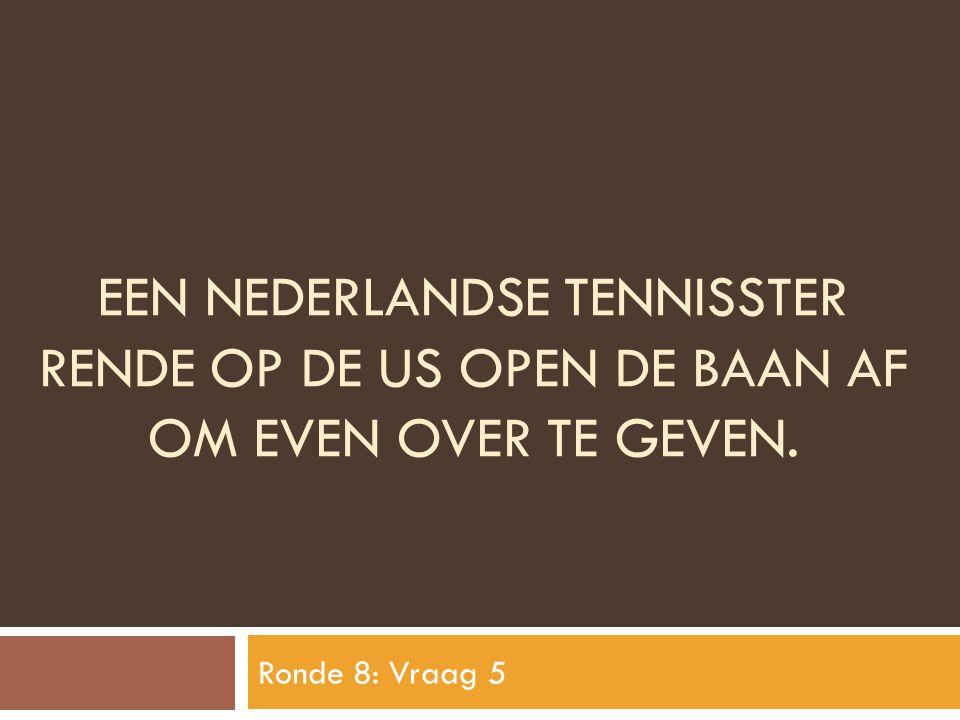 EEN NEDERLANDSE TENNISSTER RENDE OP DE US OPEN DE BAAN AF OM EVEN OVER TE GEVEN. Ronde 8: Vraag 5