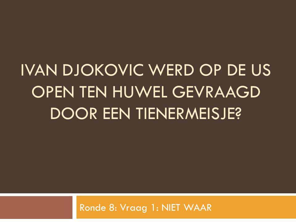 IVAN DJOKOVIC WERD OP DE US OPEN TEN HUWEL GEVRAAGD DOOR EEN TIENERMEISJE? Ronde 8: Vraag 1: NIET WAAR