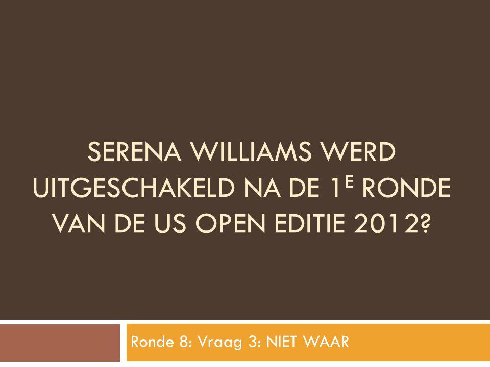 SERENA WILLIAMS WERD UITGESCHAKELD NA DE 1 E RONDE VAN DE US OPEN EDITIE 2012? Ronde 8: Vraag 3: NIET WAAR