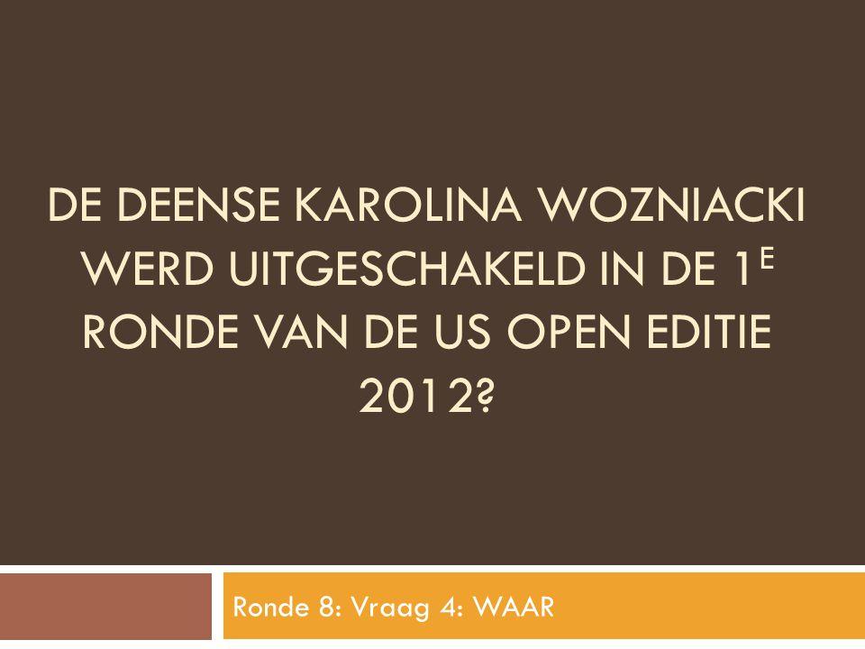DE DEENSE KAROLINA WOZNIACKI WERD UITGESCHAKELD IN DE 1 E RONDE VAN DE US OPEN EDITIE 2012? Ronde 8: Vraag 4: WAAR