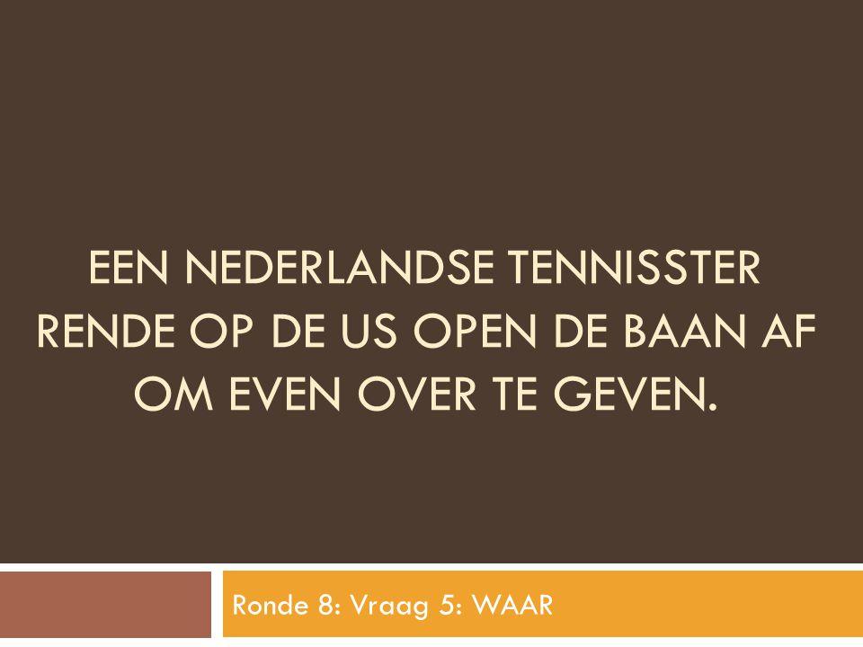 EEN NEDERLANDSE TENNISSTER RENDE OP DE US OPEN DE BAAN AF OM EVEN OVER TE GEVEN. Ronde 8: Vraag 5: WAAR