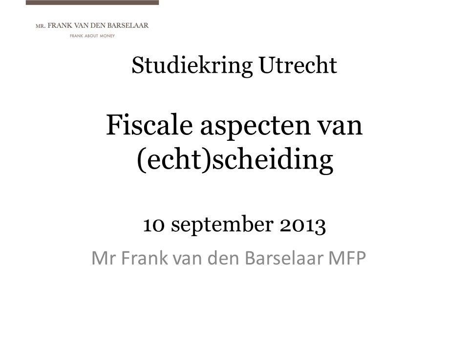 Studiekring Utrecht Fiscale aspecten van (echt)scheiding 10 september 2013 Mr Frank van den Barselaar MFP