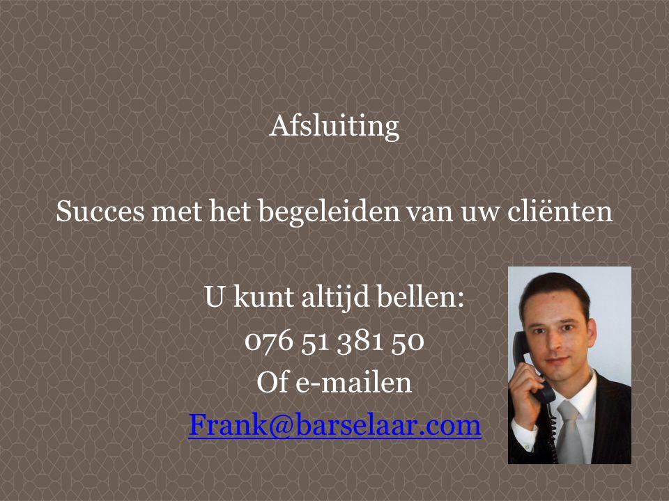 Afsluiting Succes met het begeleiden van uw cliënten U kunt altijd bellen: 076 51 381 50 Of e-mailen Frank@barselaar.com