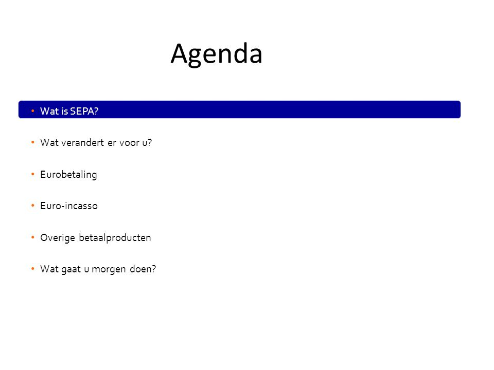 • Wat is SEPA? • Wat verandert er voor u? • Eurobetaling • Euro-incasso • Overige betaalproducten • Wat gaat u morgen doen? Agenda