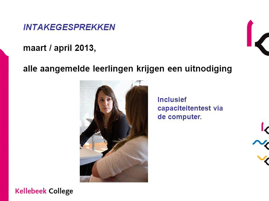 INTAKEGESPREKKEN maart / april 2013, alle aangemelde leerlingen krijgen een uitnodiging Inclusief capaciteitentest via de computer.