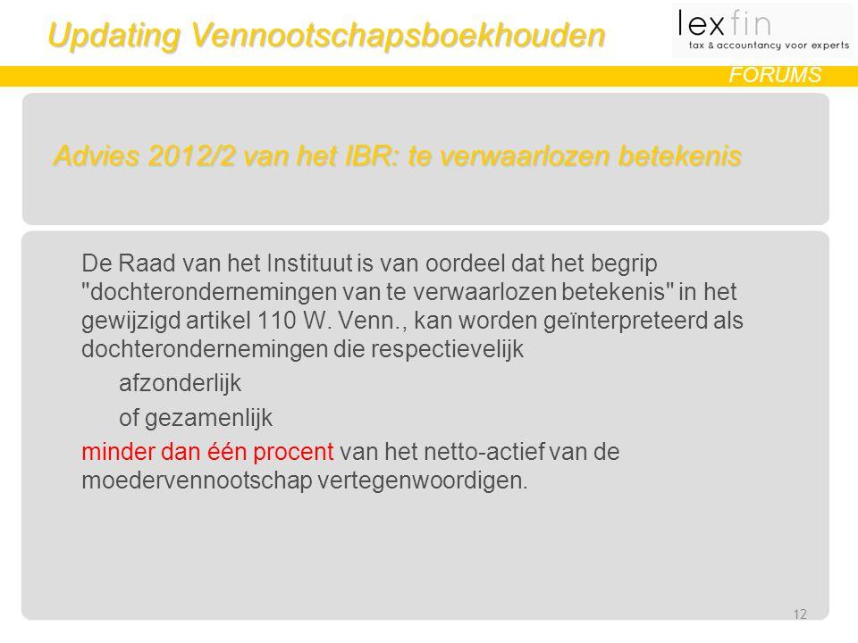 Updating Vennootschapsboekhouden FORUMS Advies 2012/2 van het IBR: te verwaarlozen betekenis De Raad van het Instituut is van oordeel dat het begrip dochterondernemingen van te verwaarlozen betekenis in het gewijzigd artikel 110 W.