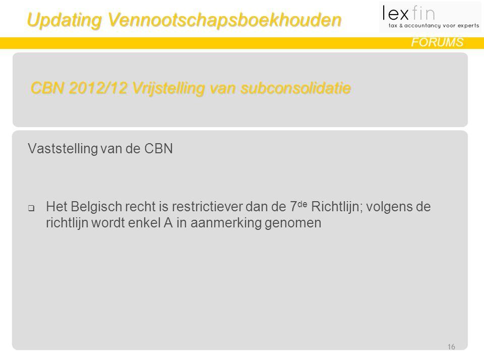 Updating Vennootschapsboekhouden FORUMS CBN 2012/12 Vrijstelling van subconsolidatie Vaststelling van de CBN  Het Belgisch recht is restrictiever dan de 7 de Richtlijn; volgens de richtlijn wordt enkel A in aanmerking genomen 16