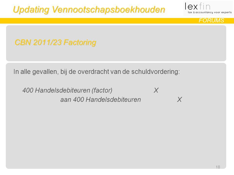 Updating Vennootschapsboekhouden FORUMS CBN 2011/23 Factoring In alle gevallen, bij de overdracht van de schuldvordering: 400 Handelsdebiteuren (factor) X aan 400 Handelsdebiteuren X 18