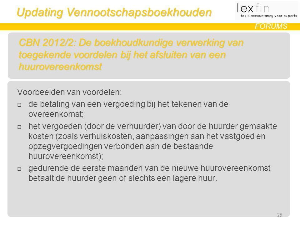 Updating Vennootschapsboekhouden FORUMS CBN 2012/2: De boekhoudkundige verwerking van toegekende voordelen bij het afsluiten van een huurovereenkomst Voorbeelden van voordelen:  de betaling van een vergoeding bij het tekenen van de overeenkomst;  het vergoeden (door de verhuurder) van door de huurder gemaakte kosten (zoals verhuiskosten, aanpassingen aan het vastgoed en opzegvergoedingen verbonden aan de bestaande huurovereenkomst);  gedurende de eerste maanden van de nieuwe huurovereenkomst betaalt de huurder geen of slechts een lagere huur.