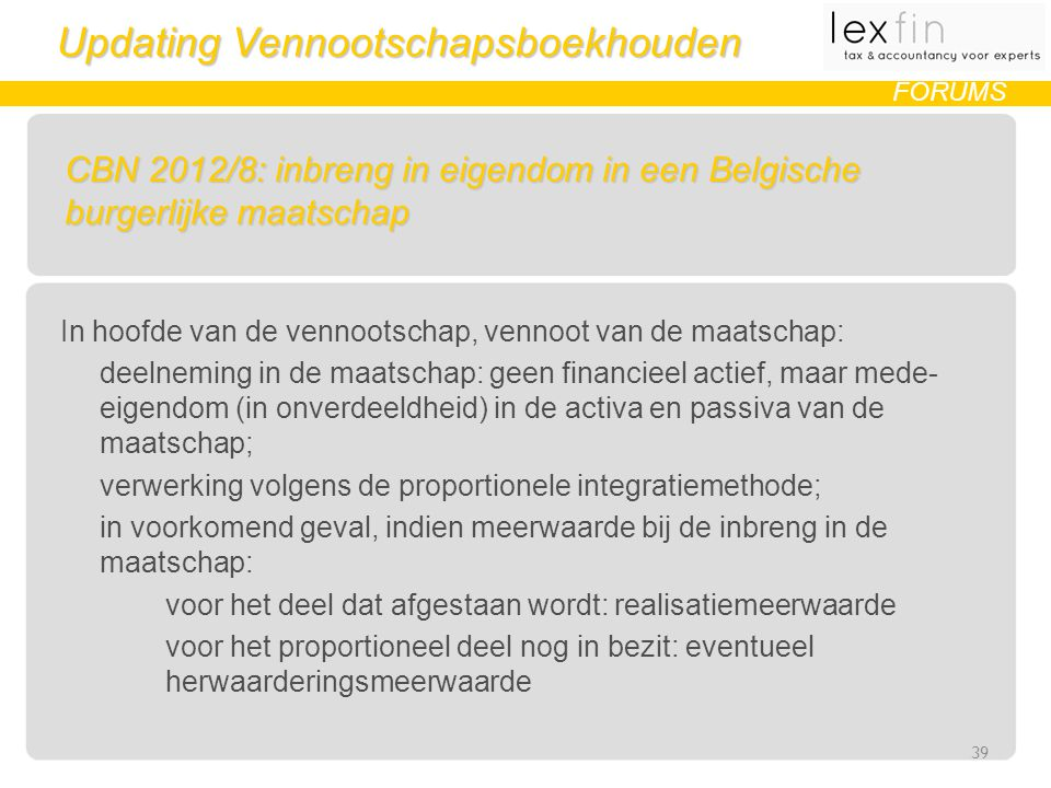 Updating Vennootschapsboekhouden FORUMS CBN 2012/8: inbreng in eigendom in een Belgische burgerlijke maatschap In hoofde van de vennootschap, vennoot van de maatschap: deelneming in de maatschap: geen financieel actief, maar mede- eigendom (in onverdeeldheid) in de activa en passiva van de maatschap; verwerking volgens de proportionele integratiemethode; in voorkomend geval, indien meerwaarde bij de inbreng in de maatschap: voor het deel dat afgestaan wordt: realisatiemeerwaarde voor het proportioneel deel nog in bezit: eventueel herwaarderingsmeerwaarde 39