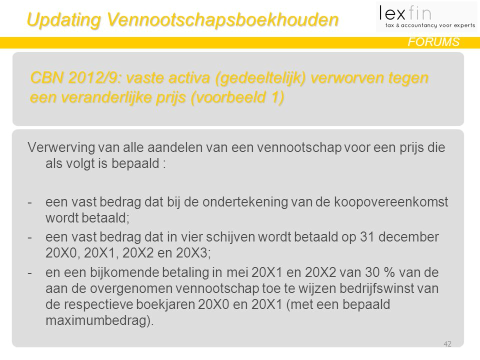 Updating Vennootschapsboekhouden FORUMS CBN 2012/9: vaste activa (gedeeltelijk) verworven tegen een veranderlijke prijs (voorbeeld 1) Verwerving van alle aandelen van een vennootschap voor een prijs die als volgt is bepaald : -een vast bedrag dat bij de ondertekening van de koopovereenkomst wordt betaald; - een vast bedrag dat in vier schijven wordt betaald op 31 december 20X0, 20X1, 20X2 en 20X3; - en een bijkomende betaling in mei 20X1 en 20X2 van 30 % van de aan de overgenomen vennootschap toe te wijzen bedrijfswinst van de respectieve boekjaren 20X0 en 20X1 (met een bepaald maximumbedrag).