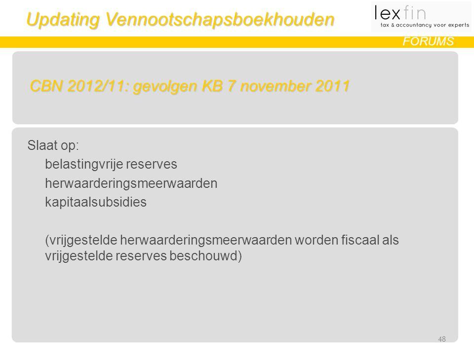Updating Vennootschapsboekhouden FORUMS CBN 2012/11: gevolgen KB 7 november 2011 Slaat op: belastingvrije reserves herwaarderingsmeerwaarden kapitaalsubsidies (vrijgestelde herwaarderingsmeerwaarden worden fiscaal als vrijgestelde reserves beschouwd) 48