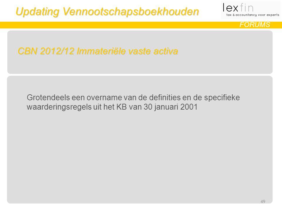 Updating Vennootschapsboekhouden FORUMS CBN 2012/12 Immateriële vaste activa Grotendeels een overname van de definities en de specifieke waarderingsregels uit het KB van 30 januari 2001 49