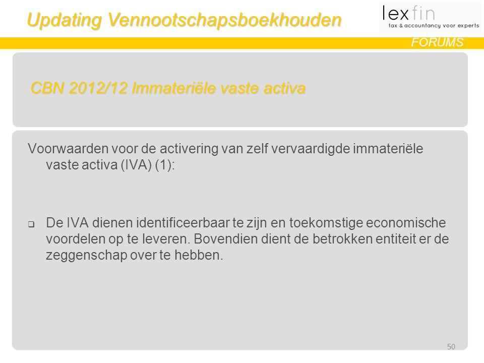 Updating Vennootschapsboekhouden FORUMS CBN 2012/12 Immateriële vaste activa Voorwaarden voor de activering van zelf vervaardigde immateriële vaste activa (IVA) (1):  De IVA dienen identificeerbaar te zijn en toekomstige economische voordelen op te leveren.