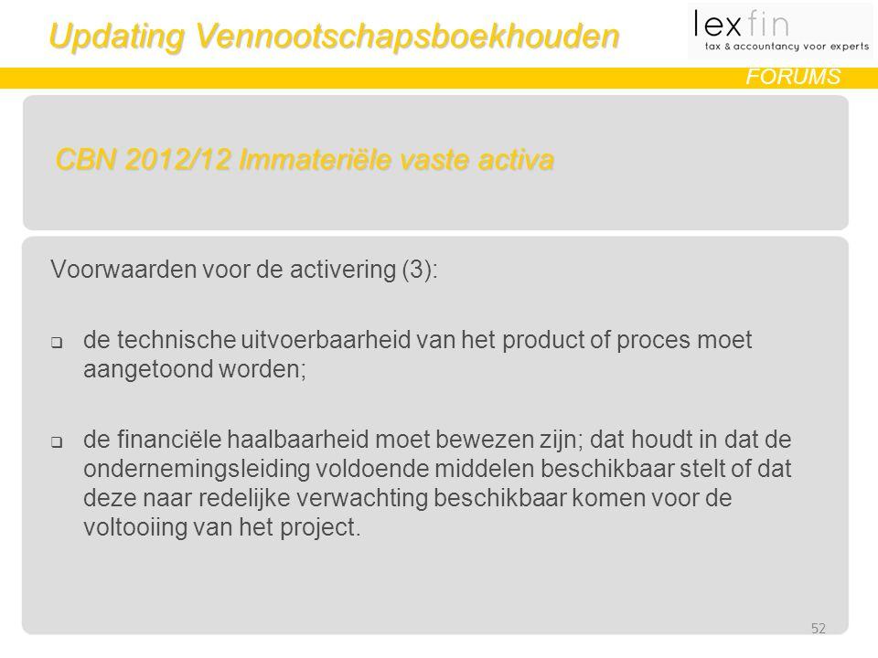 Updating Vennootschapsboekhouden FORUMS CBN 2012/12 Immateriële vaste activa Voorwaarden voor de activering (3):  de technische uitvoerbaarheid van het product of proces moet aangetoond worden;  de financiële haalbaarheid moet bewezen zijn; dat houdt in dat de ondernemingsleiding voldoende middelen beschikbaar stelt of dat deze naar redelijke verwachting beschikbaar komen voor de voltooiing van het project.