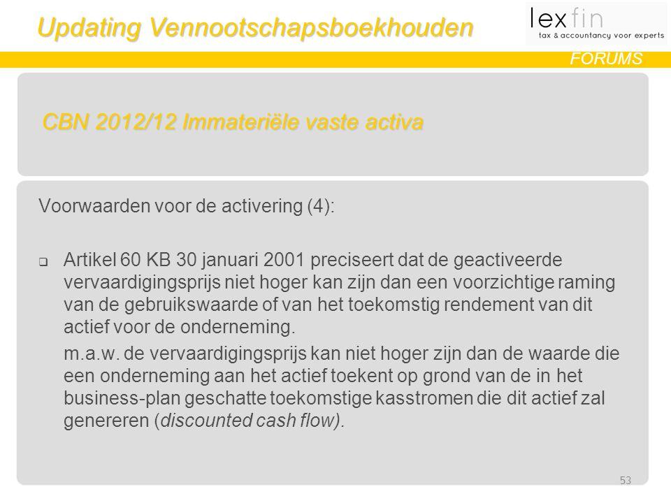 Updating Vennootschapsboekhouden FORUMS CBN 2012/12 Immateriële vaste activa Voorwaarden voor de activering (4):  Artikel 60 KB 30 januari 2001 preciseert dat de geactiveerde vervaardigingsprijs niet hoger kan zijn dan een voorzichtige raming van de gebruikswaarde of van het toekomstig rendement van dit actief voor de onderneming.