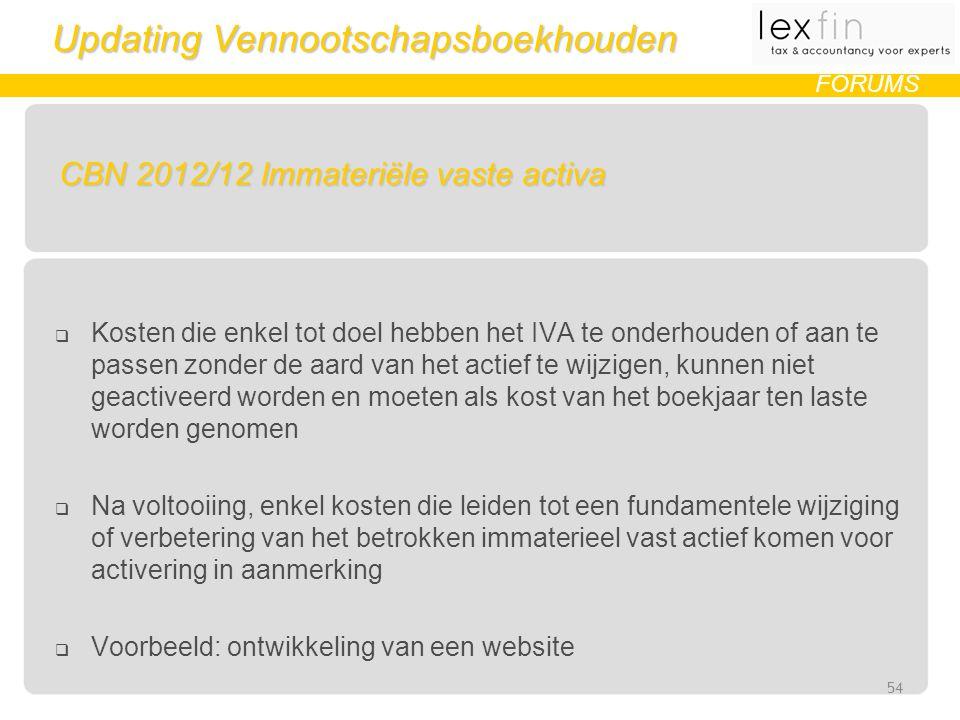 Updating Vennootschapsboekhouden FORUMS CBN 2012/12 Immateriële vaste activa  Kosten die enkel tot doel hebben het IVA te onderhouden of aan te passen zonder de aard van het actief te wijzigen, kunnen niet geactiveerd worden en moeten als kost van het boekjaar ten laste worden genomen  Na voltooiing, enkel kosten die leiden tot een fundamentele wijziging of verbetering van het betrokken immaterieel vast actief komen voor activering in aanmerking  Voorbeeld: ontwikkeling van een website 54
