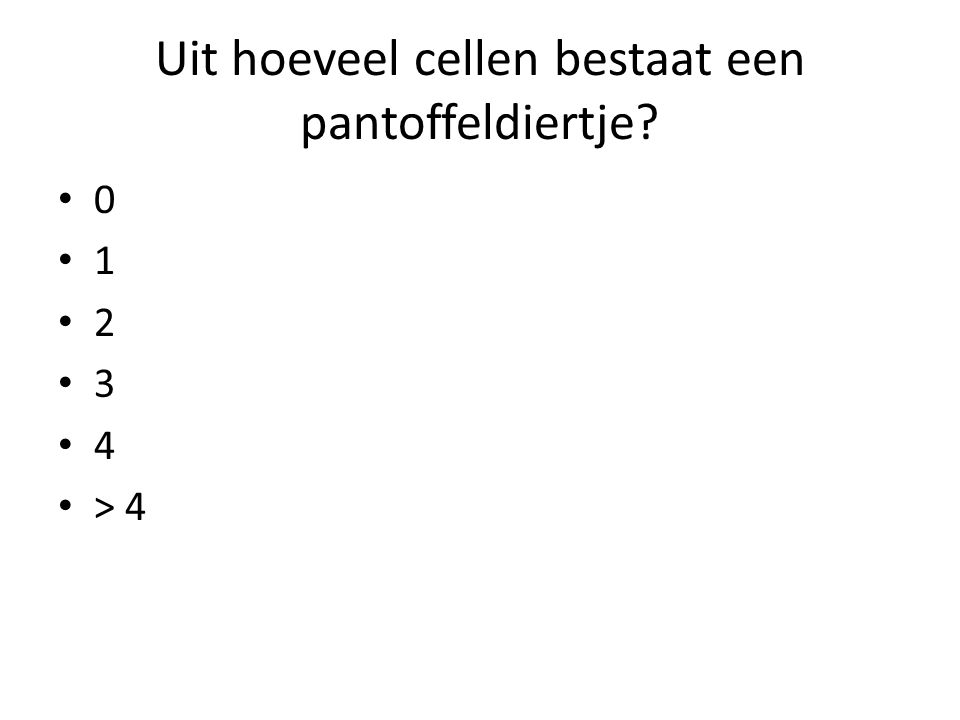 Uit hoeveel cellen bestaat een pantoffeldiertje? • 0 • 1 • 2 • 3 • 4 • > 4