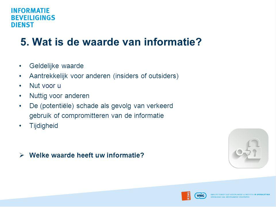 5. Wat is de waarde van informatie? •Geldelijke waarde •Aantrekkelijk voor anderen (insiders of outsiders) •Nut voor u •Nuttig voor anderen •De (poten