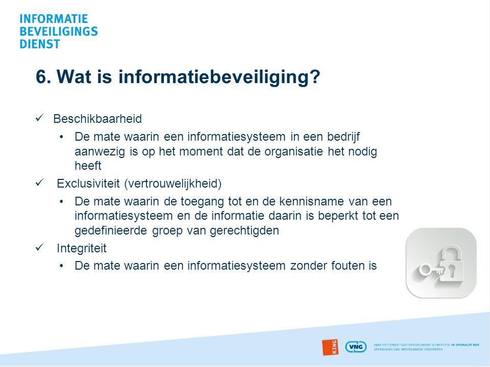 6. Wat is informatiebeveiliging?  Beschikbaarheid •De mate waarin een informatiesysteem in een bedrijf aanwezig is op het moment dat de organisatie h
