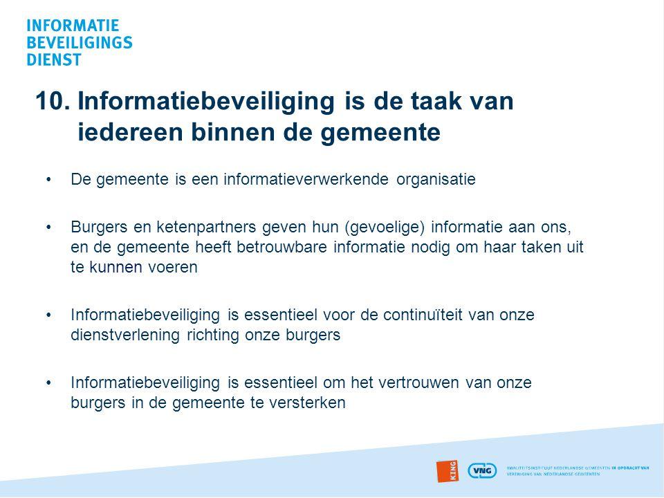 10. Informatiebeveiliging is de taak van iedereen binnen de gemeente •De gemeente is een informatieverwerkende organisatie •Burgers en ketenpartners g