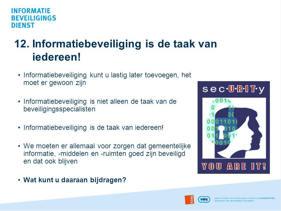 12. Informatiebeveiliging is de taak van iedereen! •Informatiebeveiliging kunt u lastig later toevoegen, het moet er gewoon zijn •Informatiebeveiligin
