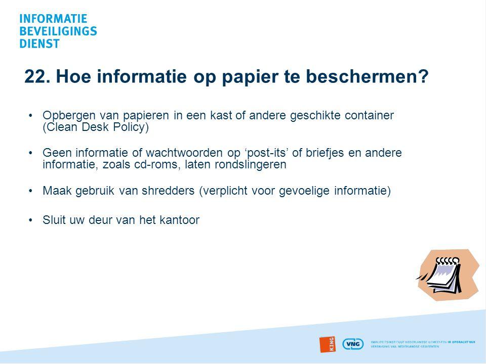 22. Hoe informatie op papier te beschermen? •Opbergen van papieren in een kast of andere geschikte container (Clean Desk Policy) •Geen informatie of w